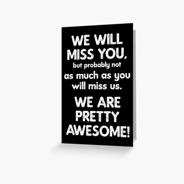We Will Miss You, but probably not as much as you will miss us. We are pretty awesome! Greeting Card