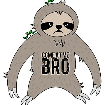 come at me bro sloth by hellohappy
