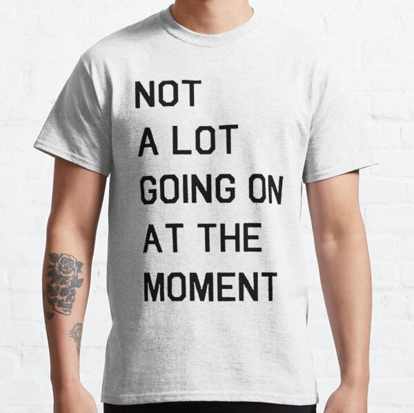 Not A Lot Going On At The Moment - white Classic T-Shirt