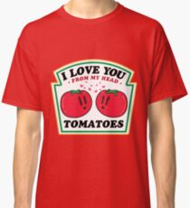 LOVE YOU FROM MY HEAD TOMATOES Classic T-Shirt
