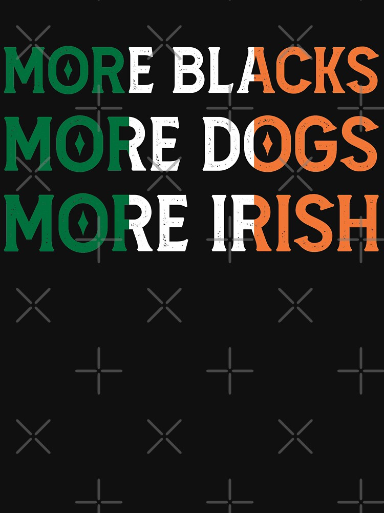 More Blacks More Dogs More Irish - BLM Anti Racism - Fight for Equality by TEE-ST0RY