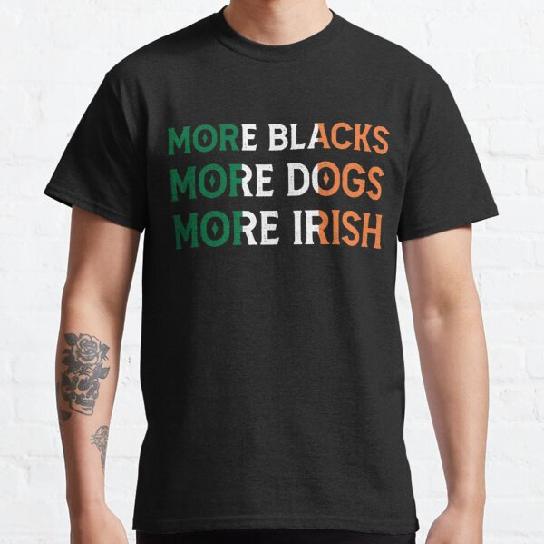 More Blacks More Dogs More Irish - BLM Anti Racism - Fight for Equality Classic T-Shirt