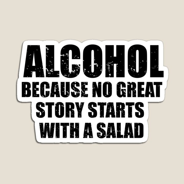 Alcohol... Because no great story starts with a salad. Magnet