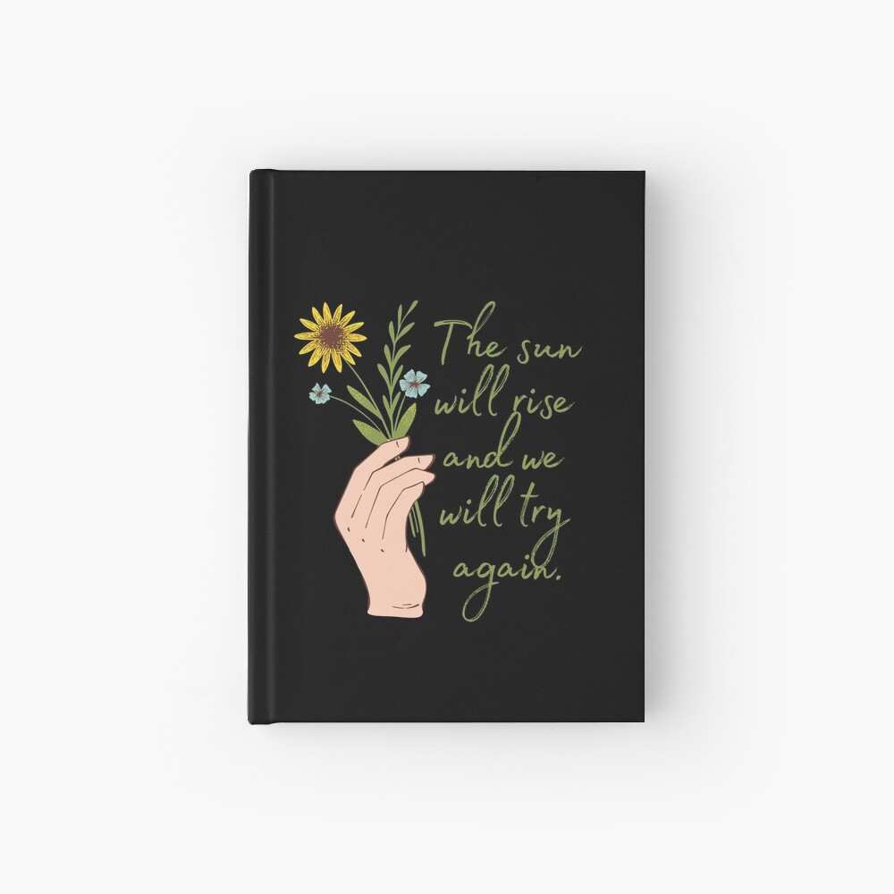 The sun will rise and we will try again - Flowers Hardcover Journal