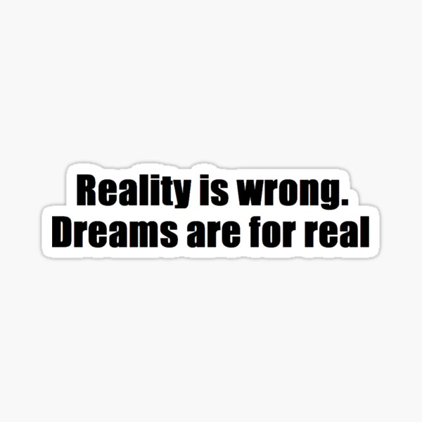 Reality is wrong. Dreams are for real. Sticker