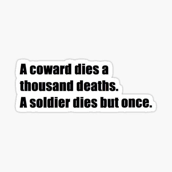 a coward dies a thousand deaths. A soldier dies but once. Sticker