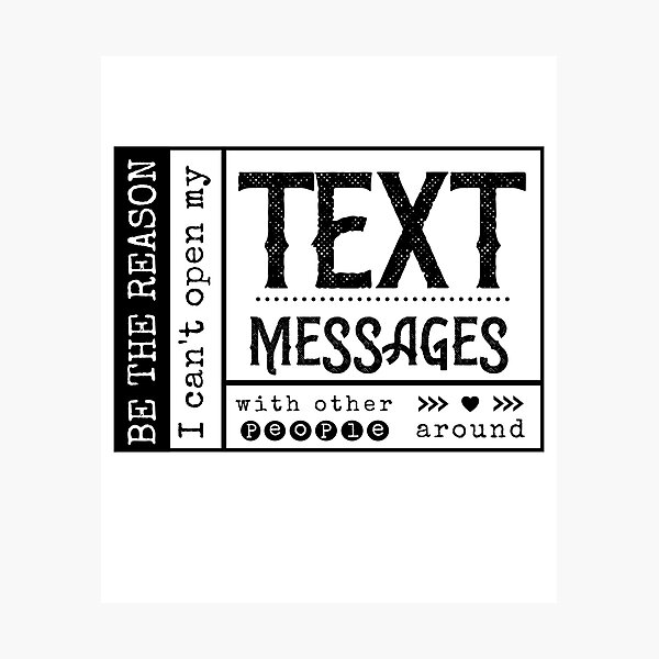 Be the reason I can't open my Text Message with other people around. Photographic Print