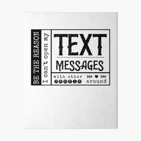 Be the reason I can't open my Text Message with other people around. Art Board Print