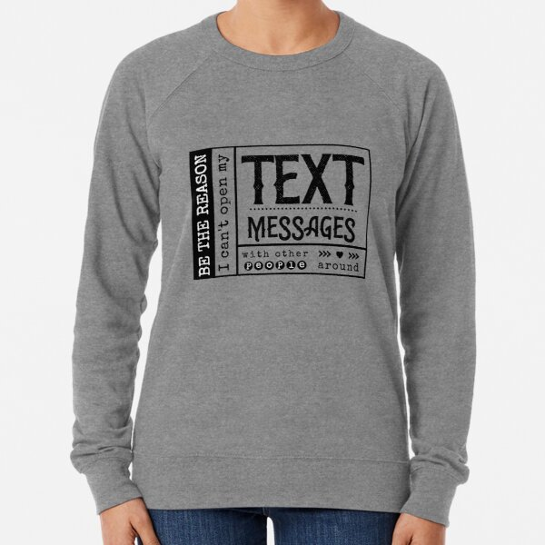 Be the reason I can't open my Text Message with other people around. Lightweight Sweatshirt