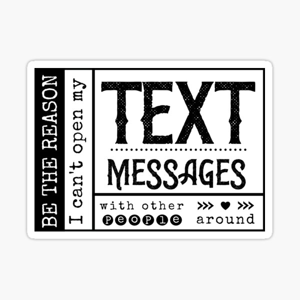 Be the reason I can't open my Text Message with other people around. Sticker