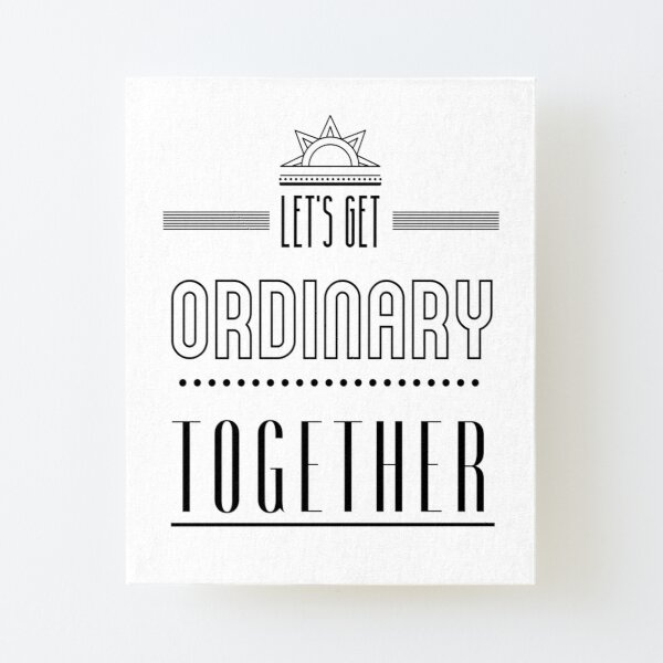 Let's get ordinary together. Canvas Mounted Print