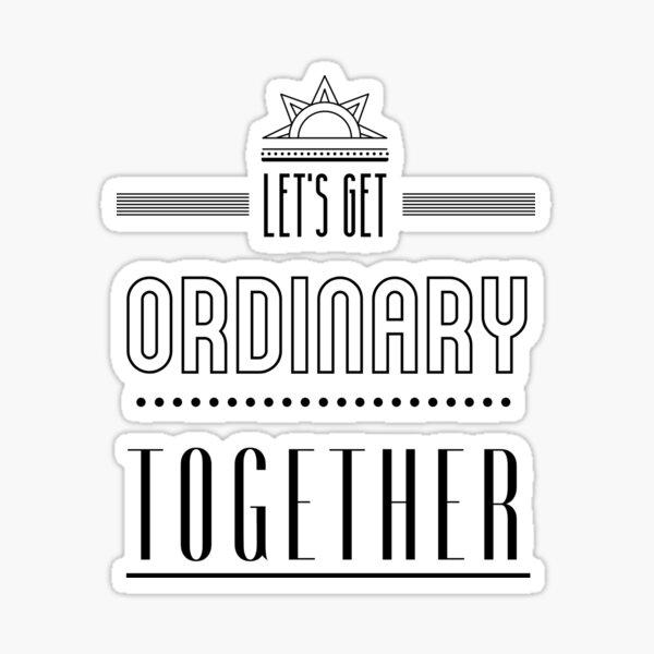 Let's get ordinary together. Sticker