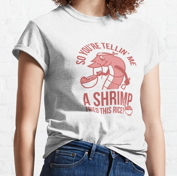 So You're Telling Me A Shrimp Fried This Rice Classic T-Shirt