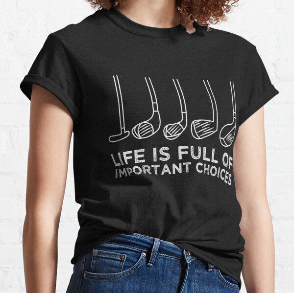 Funny Life is Full of Important Choices Golf Lovers Funny Golfing Gift man and woman Classic T-Shirt