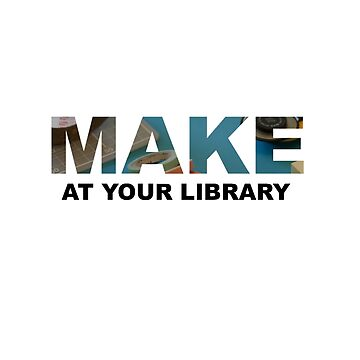 Make At Your Library by librarian-ish