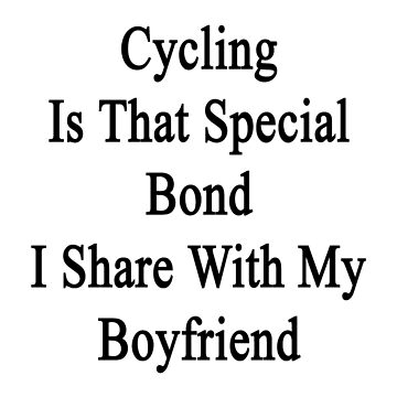Cycling Is That Special Bond I Share With My Boyfriend  by supernova23