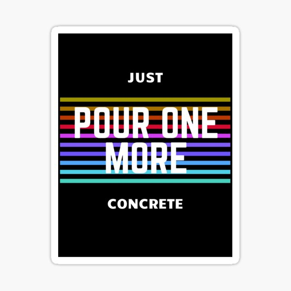 Just Pour One More - Concrete and Construction Workers Sticker