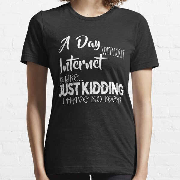 A Day Without Internet Is Like Just Kidding I Have No Idea Funny Internet  Gifts Essential T-Shirt