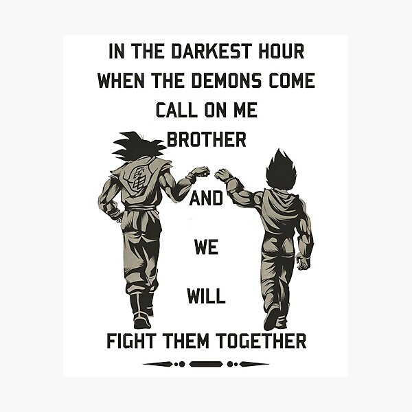 """In the darkest hour when the demons come call on me brother and we will fight them together """"goku and vegeta"""" Photographic Print"""