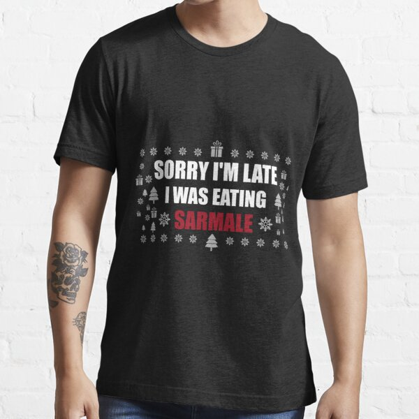 Sorry I'm Late I Was Eating Sarmale Romanian Funny Gift Essential T-Shirt