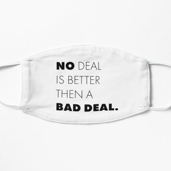 No deal is better then a bad deal. Flat Mask