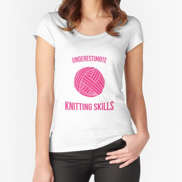 Never underestimate the power of a woman with knitting skills Fitted Scoop T-Shirt