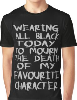wearing black to mourn the death of my favourite character Graphic T-Shirt
