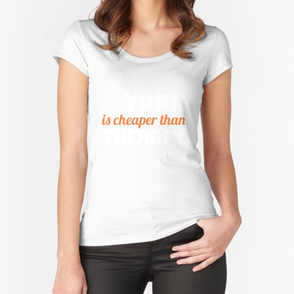 Yarn is cheaper than therapy Fitted Scoop T-Shirt
