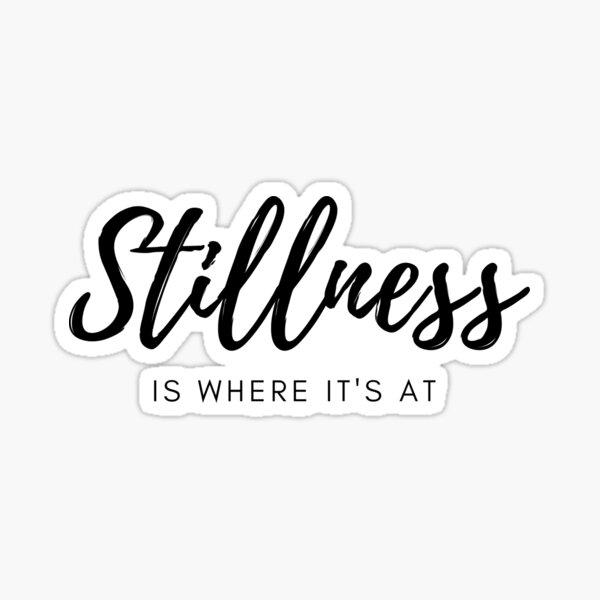 Stillness is Where it's At Sticker
