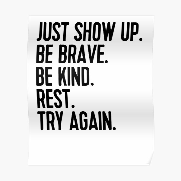 Just show up be brave be kind rest try again Poster