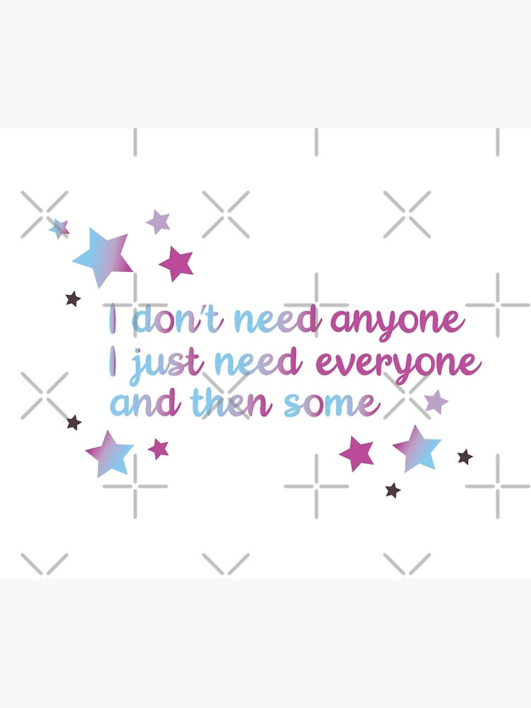 I don't need anyone I just need everyone and then some by chanzds