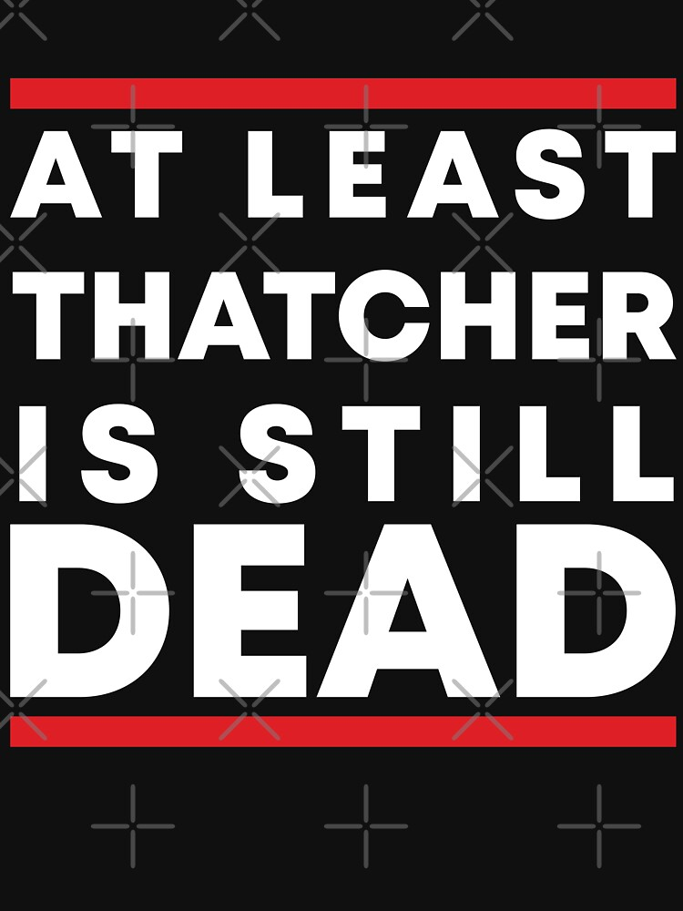 At least Thatcher is still dead by Jourys