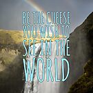 Be The Cheese You Want to See in the World by xanaduriffic