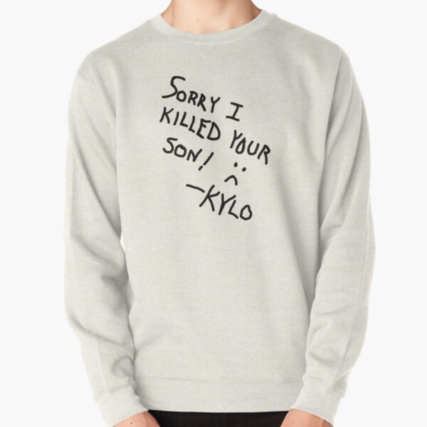 Sorry I Killed Your Son :( - Kylo Pullover Sweatshirt