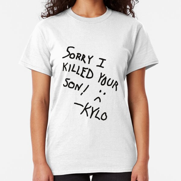 Sorry I Killed Your Son :( - Kylo Classic T-Shirt