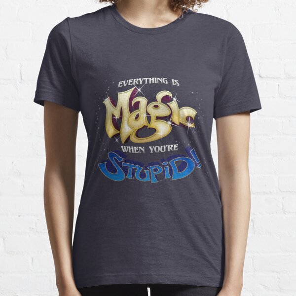 Everything is Magic When You're Stupid! Essential T-Shirt
