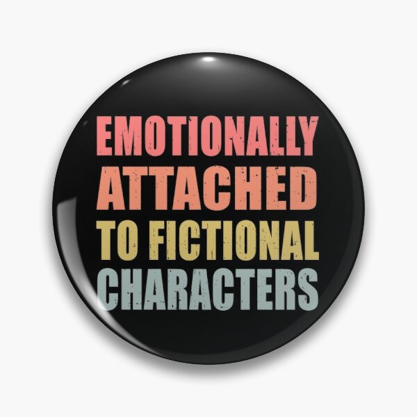 Emotionally Attached to Fictional Characters Funny Pin
