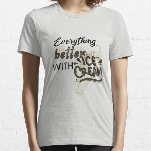 Everything is better with ice cream Funny gift ideas for ice creams LOVERS Essential T-Shirt