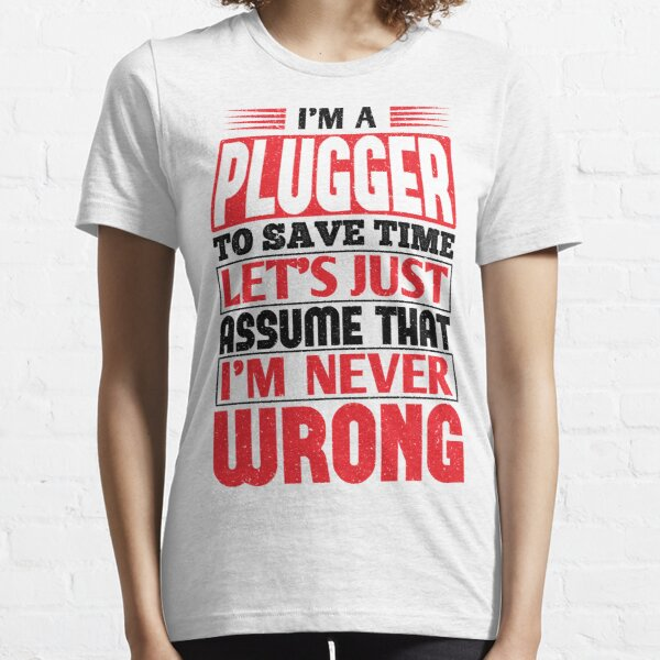 Plugger To Save Time Let's Just Assume That I'm Never Wrong Essential T-Shirt