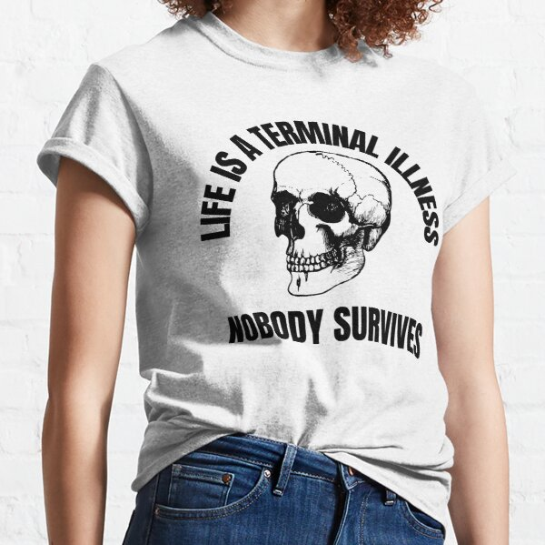 Life is a terminal illness. Nobody survives. Classic T-Shirt