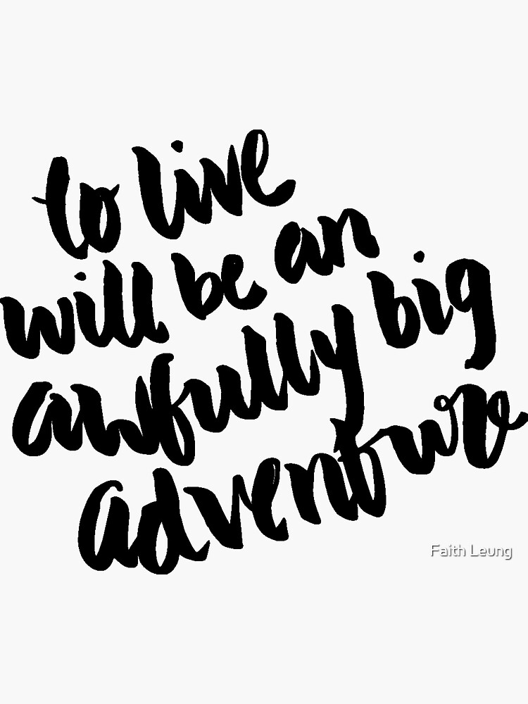 """""""To live will be an awfully big adventure."""" by faithleung"""