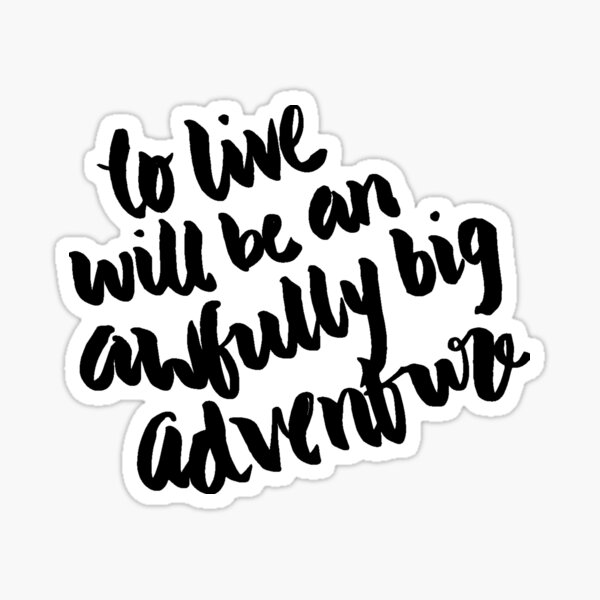 """""""To live will be an awfully big adventure."""" Sticker"""