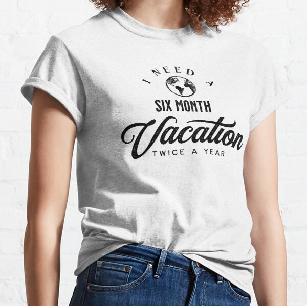 I need a six month vacation twice a year Classic T-Shirt