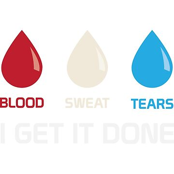 Blood, Sweat, Tears - I Get It Done by EyeplantDesign