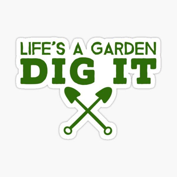 Life's A Garden Dig It T Shirt Sticker