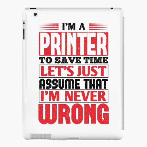 Printer To Save Time Let's Just Assume That I'm Never Wrong iPad Snap Case