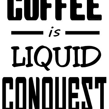 Coffee is Liquid Conquest by RieselUniverse