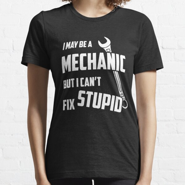 I May Be A Mechanic But I Can't Fix Stupid Essential T-Shirt