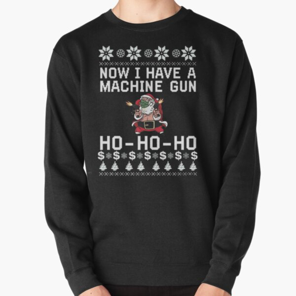Now I Have A Machine Gun Ho Ho Ho Pullover Sweatshirt
