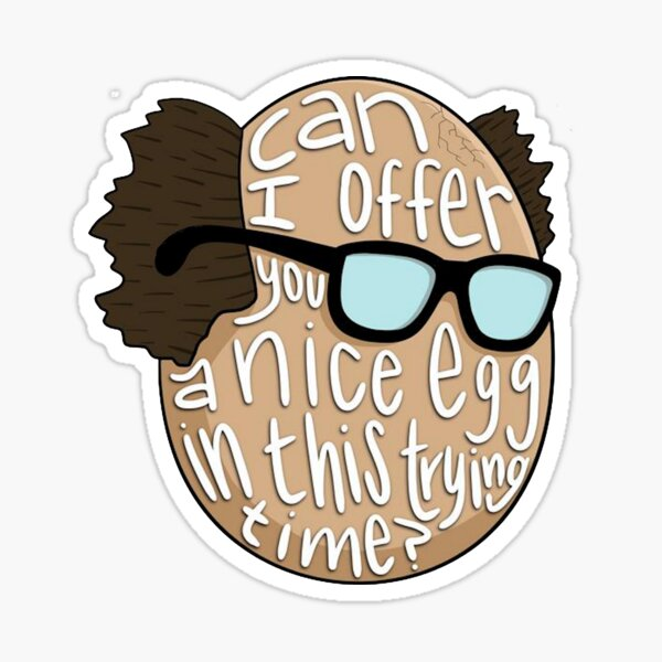 CAN I OFFER YOU A NICE EGG IN THIS TRYING TIME - It's Always Sunny Sticker